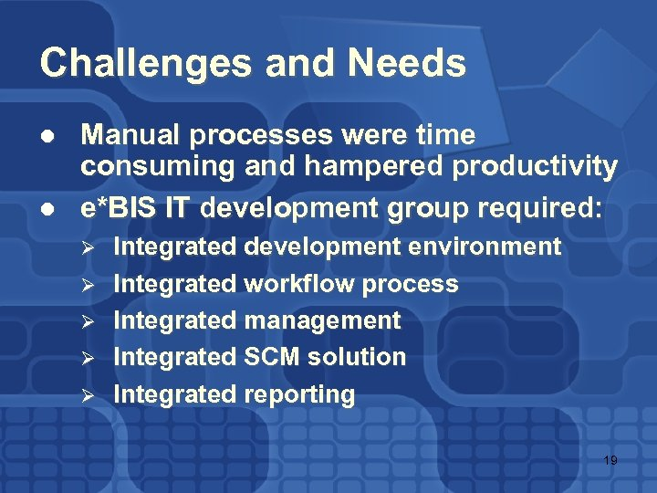 Challenges and Needs l l Manual processes were time consuming and hampered productivity e*BIS