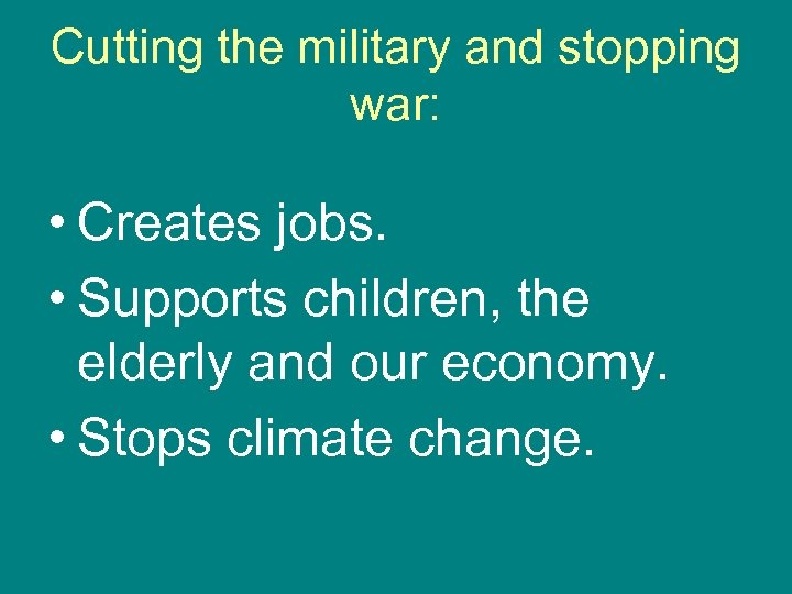 Cutting the military and stopping war: • Creates jobs. • Supports children, the elderly