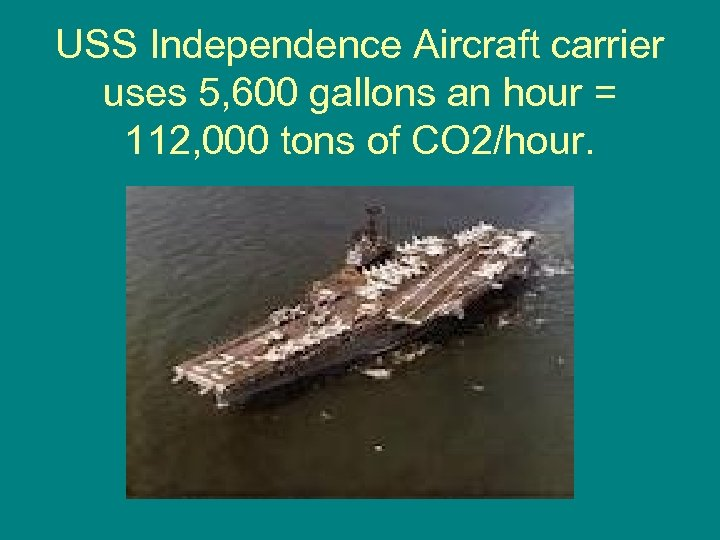 USS Independence Aircraft carrier uses 5, 600 gallons an hour = 112, 000 tons