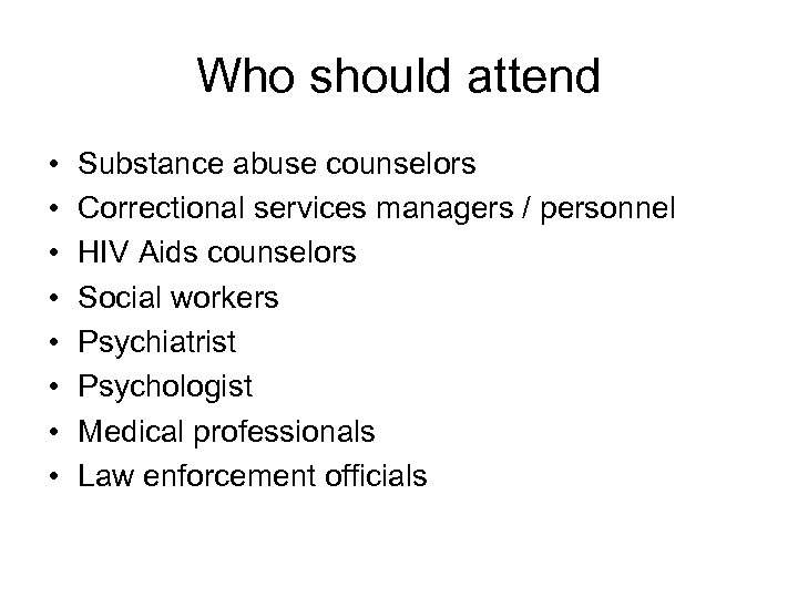 Who should attend • • Substance abuse counselors Correctional services managers / personnel HIV