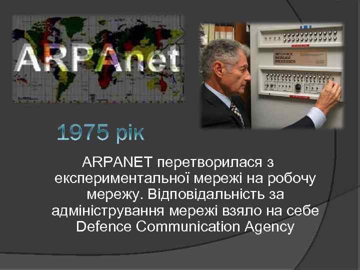 ARPANET перетворилася з експериментальної мережі на робочу мережу. Відповідальність за адміністрування мережі взяло на