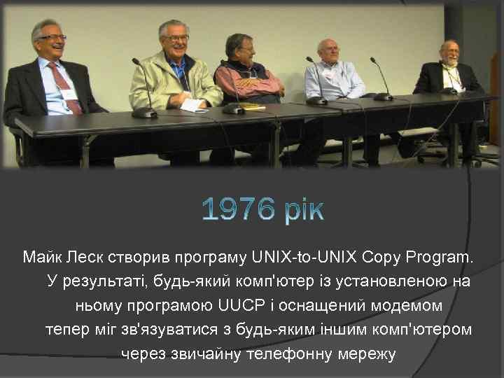 Майк Леск створив програму UNIX-to-UNIX Copy Program. У результаті, будь-який комп'ютер із установленою на