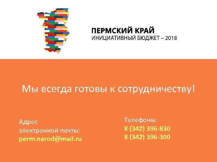 Мы всегда готовы к сотрудничеству! Адрес электронной почты: perm. narod@mail. ru Телефоны: 8 (342)