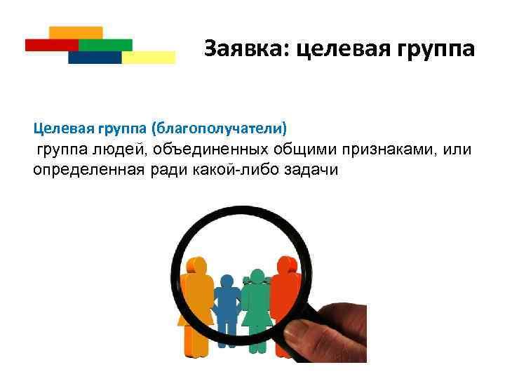 Заявка: целевая группа Целевая группа (благополучатели) группа людей, объединенных общими признаками, или определенная ради