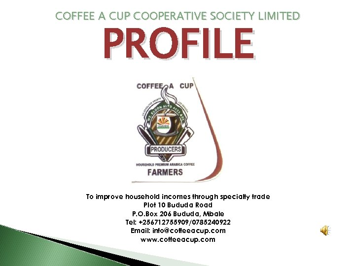 COFFEE A CUP COOPERATIVE SOCIETY LIMITED PROFILE To improve household incomes through specialty trade