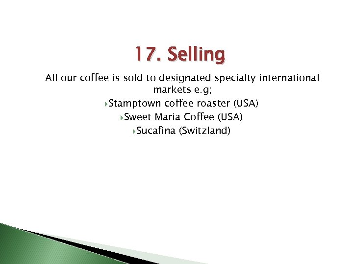 17. Selling All our coffee is sold to designated specialty international markets e. g;