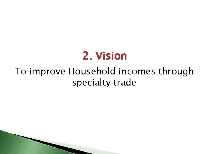 2. Vision To improve Household incomes through specialty trade