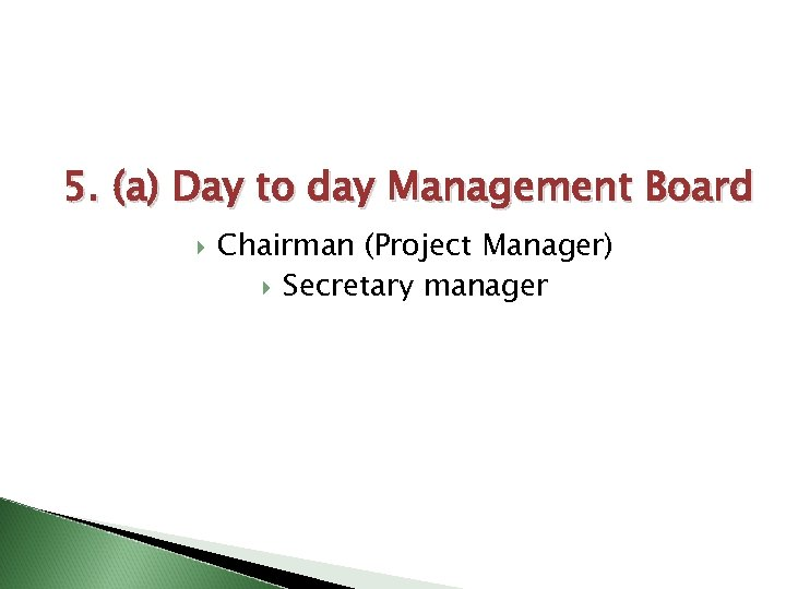 5. (a) Day to day Management Board Chairman (Project Manager) Secretary manager