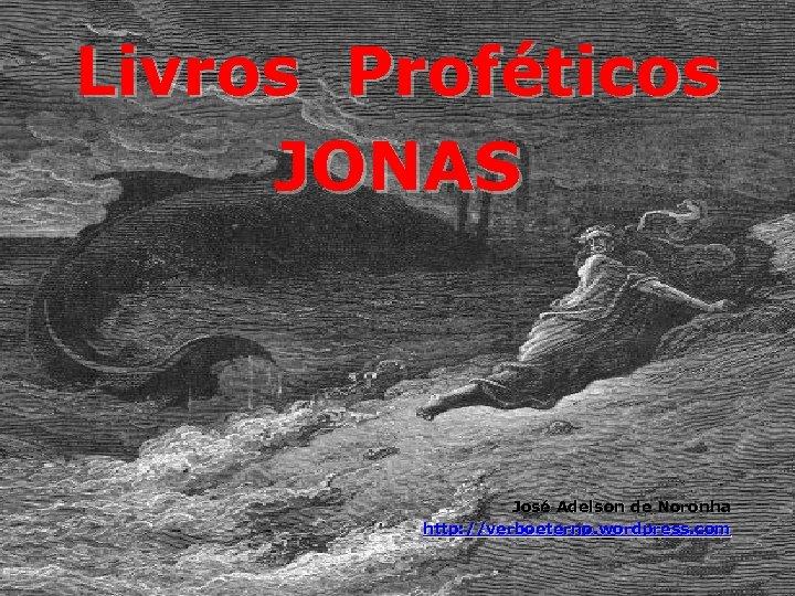 Livros Proféticos JONAS José Adelson de Noronha http: //verboeterno. wordpress. com