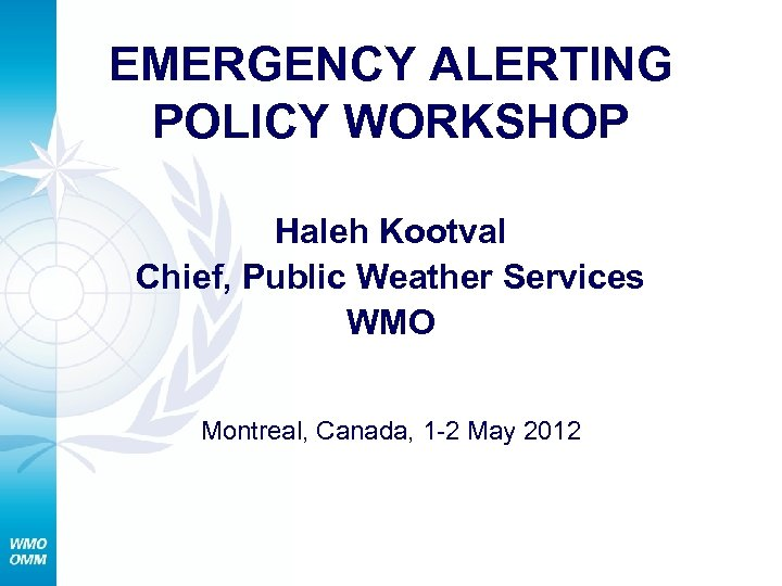 EMERGENCY ALERTING POLICY WORKSHOP Haleh Kootval Chief, Public Weather Services WMO Montreal, Canada, 1