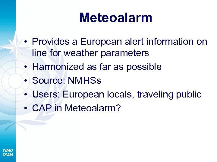 Meteoalarm • Provides a European alert information on line for weather parameters • Harmonized