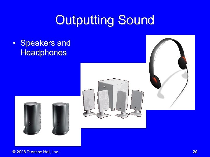 Outputting Sound • Speakers and Headphones © 2008 Prentice-Hall, Inc. 20