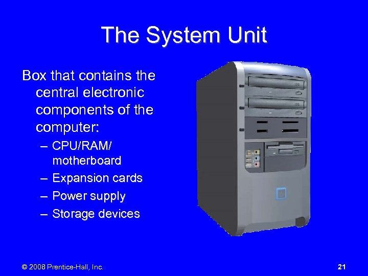 The System Unit Box that contains the central electronic components of the computer: –