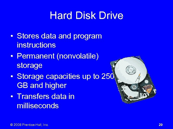 Hard Disk Drive • Stores data and program instructions • Permanent (nonvolatile) storage •