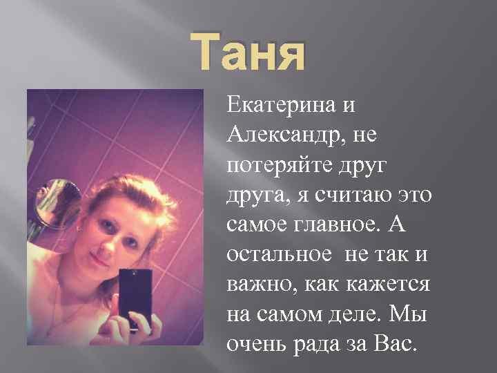 Таня Екатерина и Александр, не потеряйте друга, я считаю это самое главное. А остальное