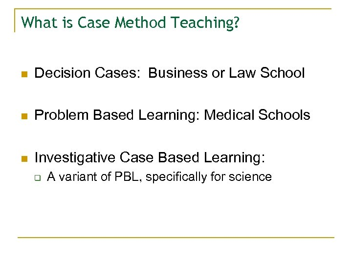 What is Case Method Teaching? n Decision Cases: Business or Law School n Problem