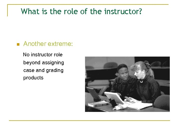 What is the role of the instructor? n Another extreme: No instructor role beyond