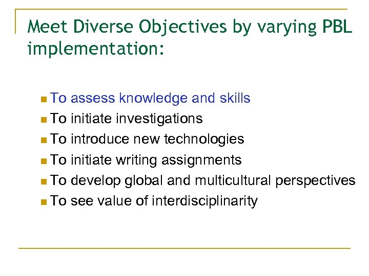 Meet Diverse Objectives by varying PBL implementation: n To assess knowledge and skills n