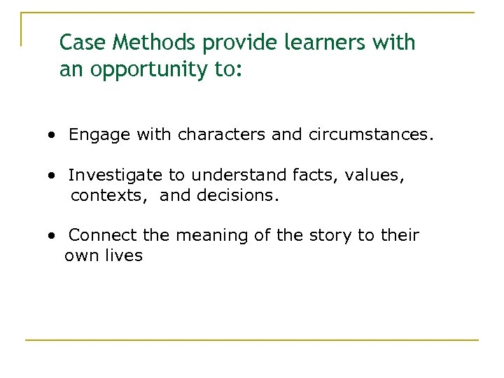 Case Methods provide learners with an opportunity to: • Engage with characters and circumstances.