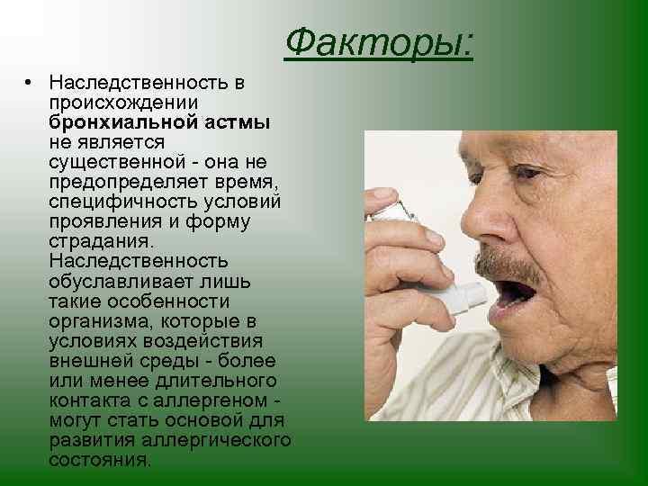 Факторы: • Наследственность в происхождении бронхиальной астмы не является существенной - она не