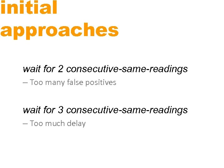 initial approaches wait for 2 consecutive-same-readings – Too many false positives wait for 3