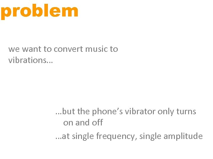 problem we want to convert music to vibrations… …but the phone's vibrator only turns