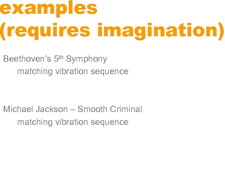 examples (requires imagination) Beethoven's 5 th Symphony matching vibration sequence Michael Jackson – Smooth