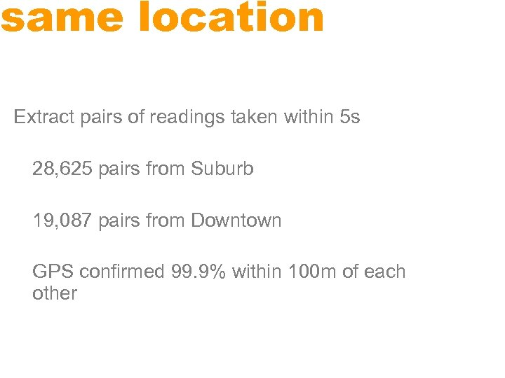 same location Extract pairs of readings taken within 5 s 28, 625 pairs from