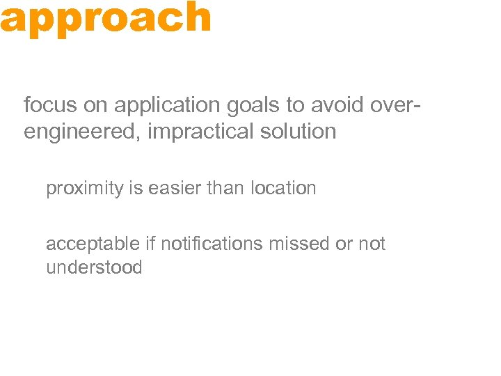 approach focus on application goals to avoid overengineered, impractical solution proximity is easier than