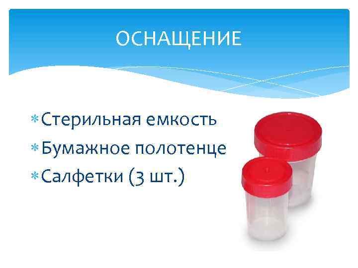 ОСНАЩЕНИЕ Стерильная емкость Бумажное полотенце Салфетки (3 шт. )