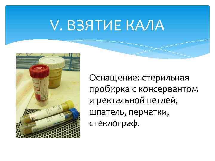 V. ВЗЯТИЕ КАЛА Оснащение: стерильная пробирка с консервантом и ректальной петлей, шпатель, перчатки, стеклограф.