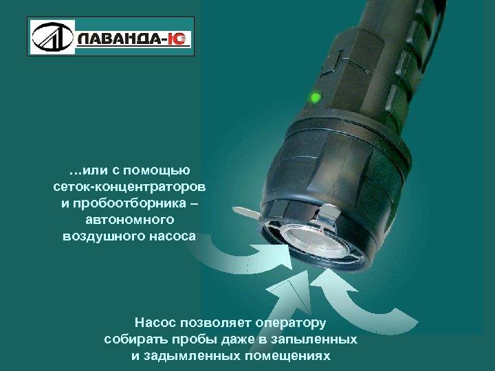 Pilot- M Explosive Vapor Detector …или с помощью сеток-концентраторов и пробоотборника – автономного воздушного