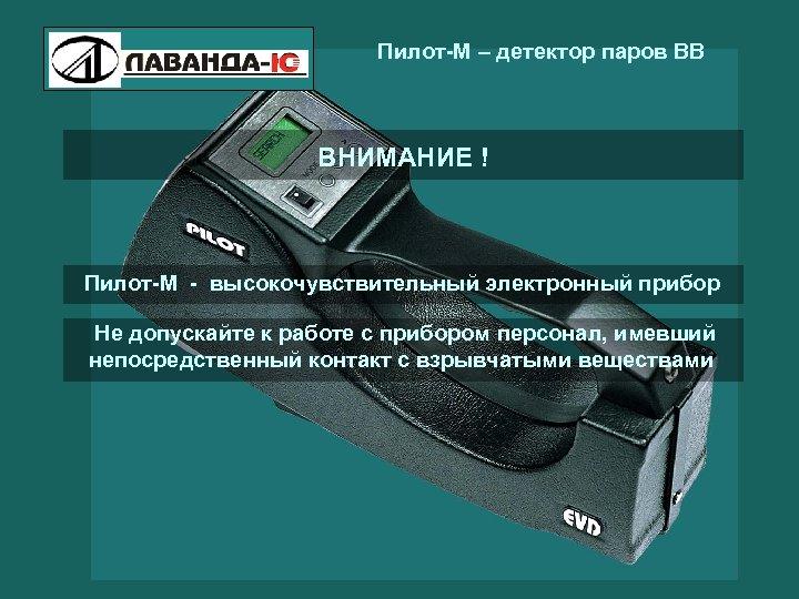Пилот-М – детектор паров ВВ ВНИМАНИЕ ! Пилот-М - высокочувствительный электронный прибор Не допускайте