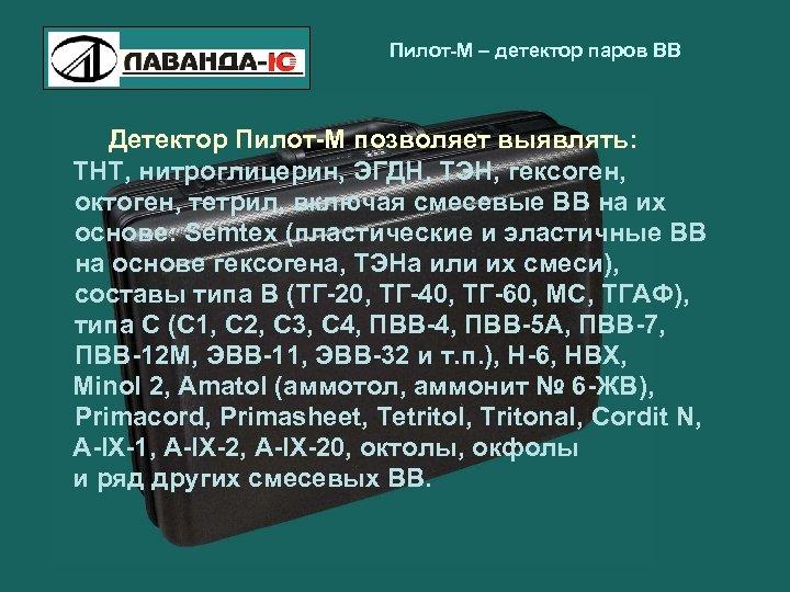 Пилот-М – детектор паров ВВ Детектор Пилот-М позволяет выявлять: ТНТ, нитроглицерин, ЭГДН, ТЭН, гексоген,