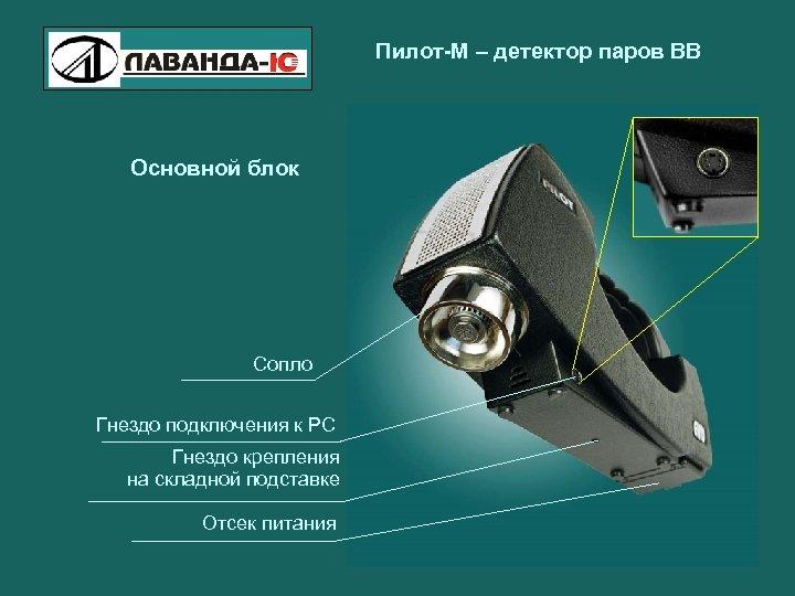 Пилот-М – детектор паров ВВ Основной блок Сопло Гнездо подключения к РС Гнездо крепления