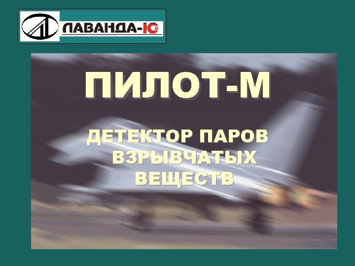 ПИЛОТ-М ДЕТЕКТОР ПАРОВ ВЗРЫВЧАТЫХ ВЕЩЕСТВ