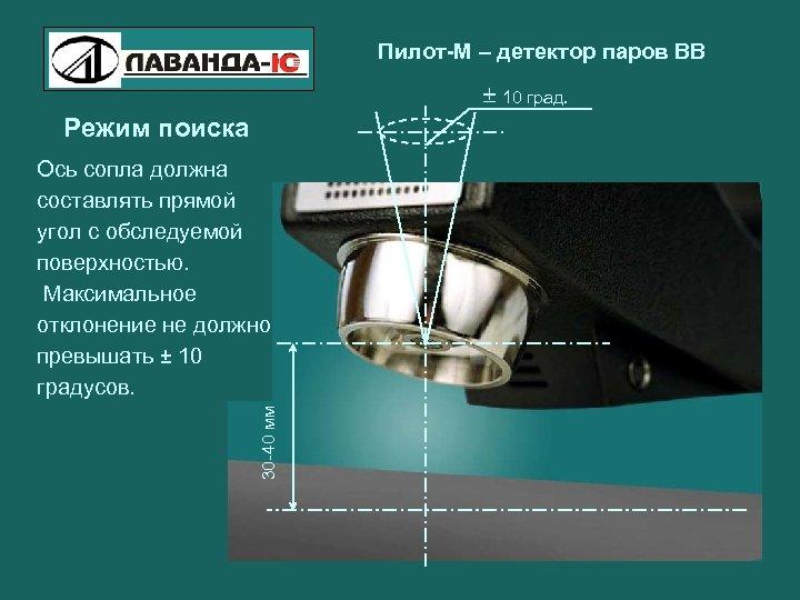 Пилот-М – детектор паров ВВ 10 град. Режим поиска 30 -40 мм Ось сопла