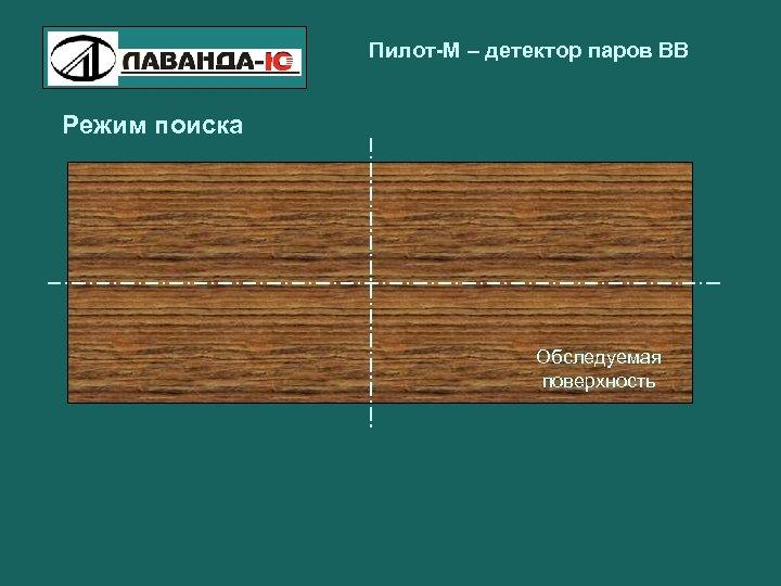 Пилот-М – детектор паров ВВ Режим поиска Обследуемая поверхность