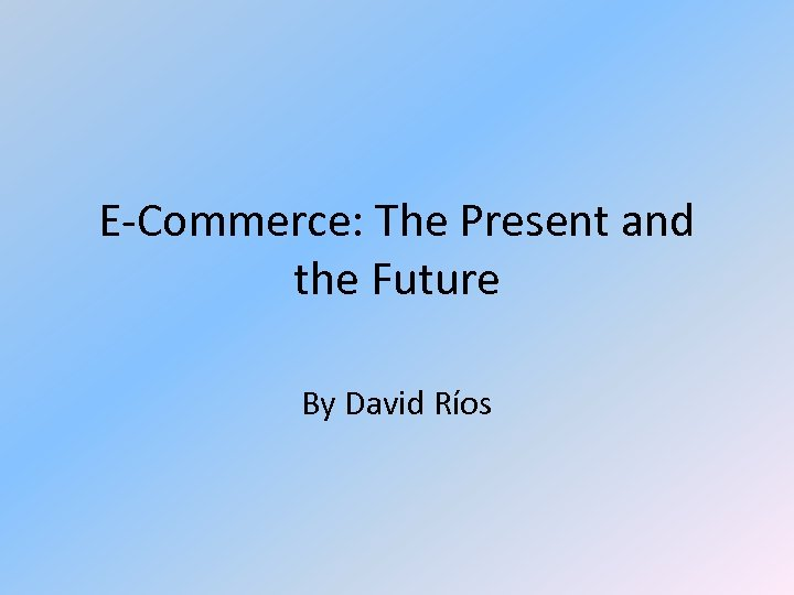 E-Commerce: The Present and the Future By David Ríos