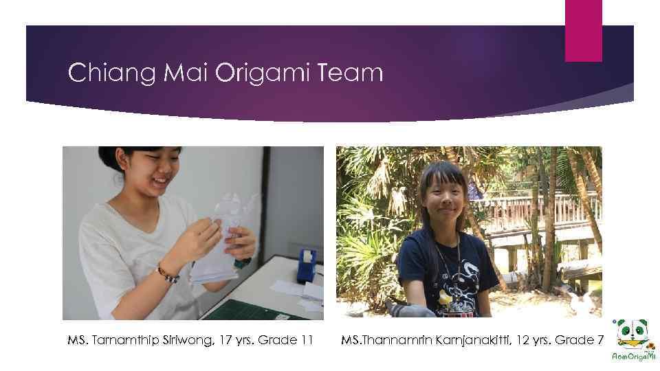 Chiang Mai Origami Team MS. Tarnamthip Siriwong, 17 yrs. Grade 11 MS. Thannamrin Karnjanakitti,