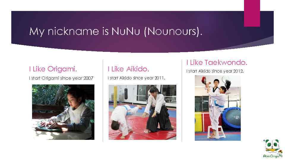 My nickname is Nu. Nu (Nounours). I Like Origami. I Like Aikido. I start