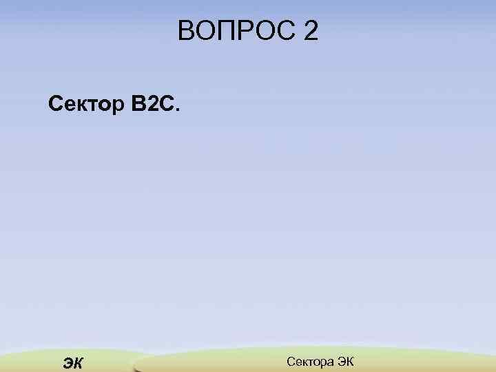 ВОПРОС 2 Сектор B 2 C. ЭК Сектора ЭК