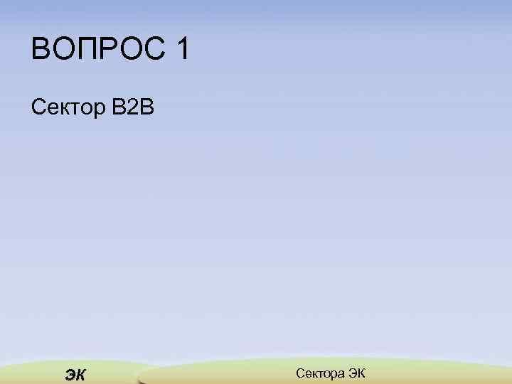 ВОПРОС 1 Сектор В 2 В ЭК Сектора ЭК