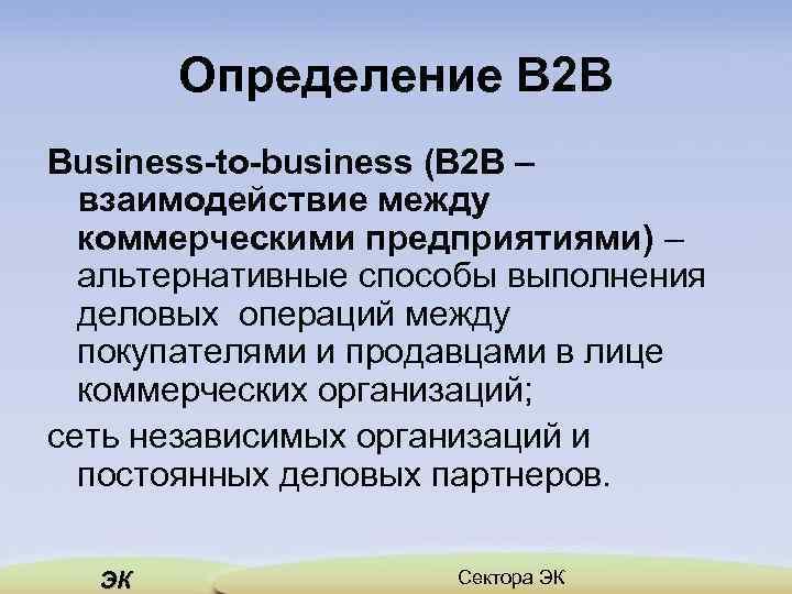 Определение В 2 В Business-to-business (В 2 В – взаимодействие между коммерческими предприятиями) –