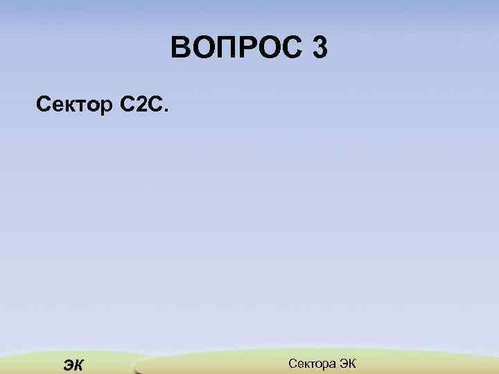 ВОПРОС 3 Сектор С 2 С. ЭК Сектора ЭК