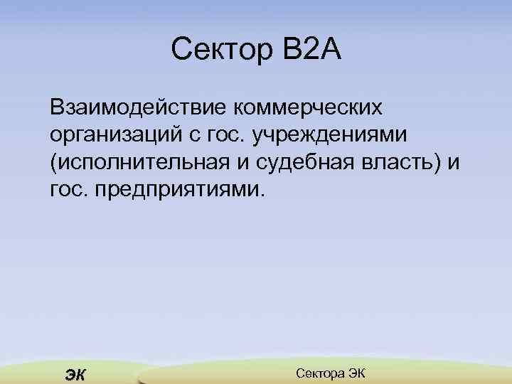 Сектор B 2 A Взаимодействие коммерческих организаций с гос. учреждениями (исполнительная и судебная власть)