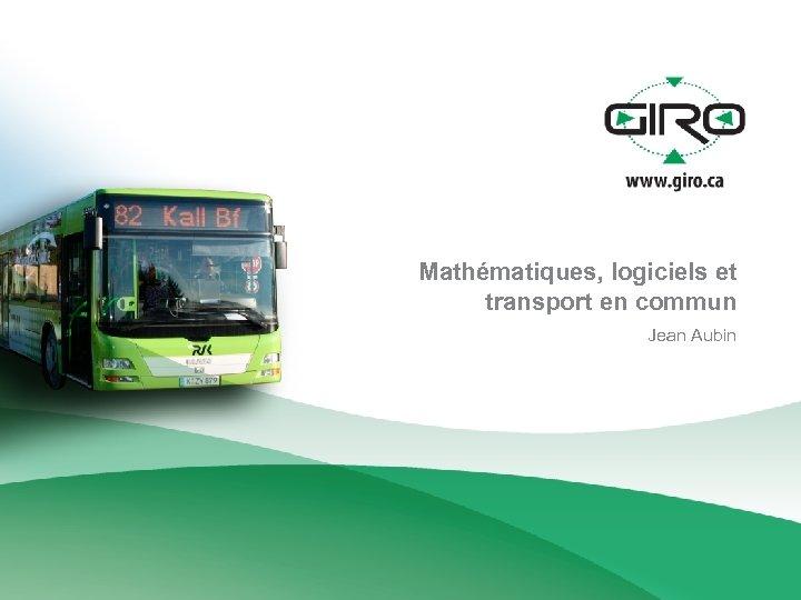 Mathématiques, logiciels et transport en commun Jean Aubin
