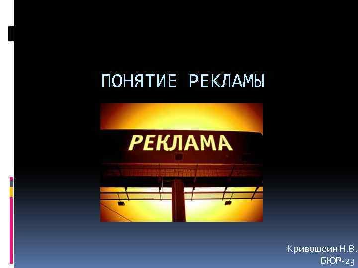 ПОНЯТИЕ РЕКЛАМЫ Кривошеин Н. В. БЮР-23