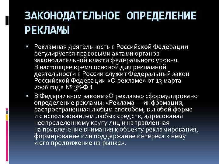 ЗАКОНОДАТЕЛЬНОЕ ОПРЕДЕЛЕНИЕ РЕКЛАМЫ Рекламная деятельность в Российской Федерации регулируется правовыми актами органов законодательной власти