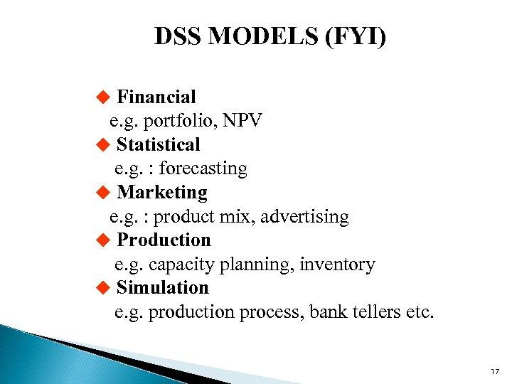 DSS MODELS (FYI) u Financial e. g. portfolio, NPV u Statistical e. g. :